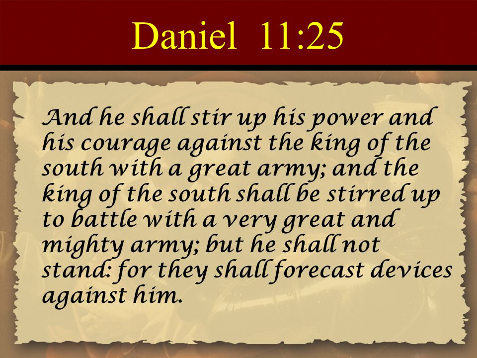 Daniel 11:25 And he shall stir up his power and his courage against the king of the south with a great army; and the king of the south shall be stirre