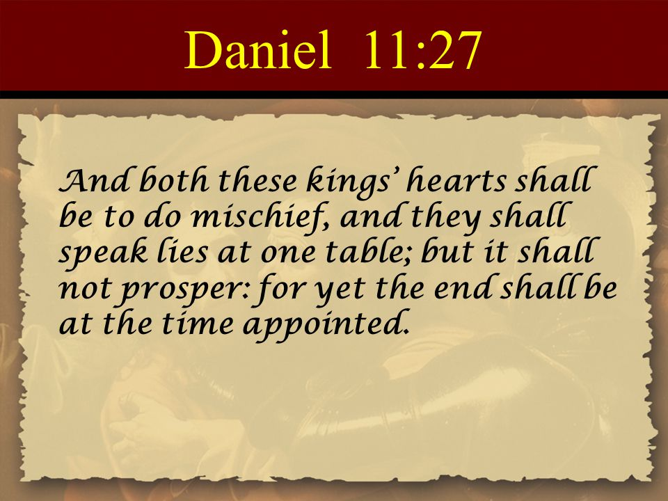 Daniel 11:27 And both these kings' hearts shall be to do mischief, and they shall speak lies at one table; but it shall not prosper: for yet the end shall be at the time appointed.