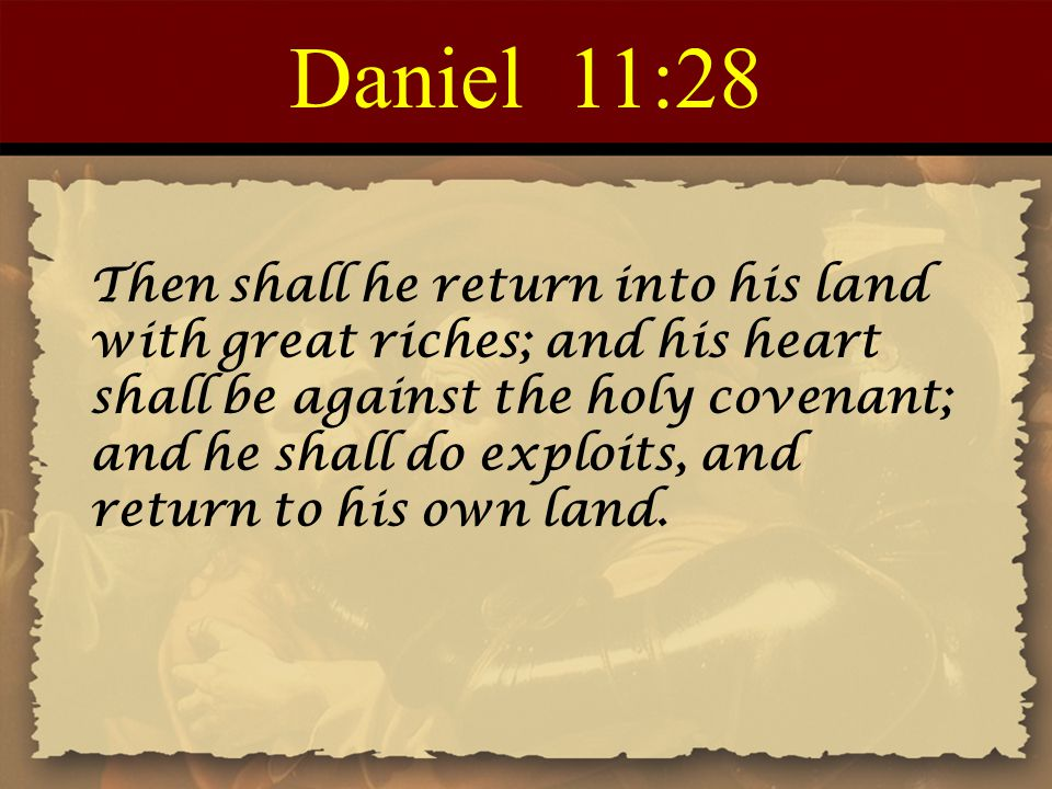 Daniel 11:28 Then shall he return into his land with great riches; and his heart shall be against the holy covenant; and he shall do exploits, and ret