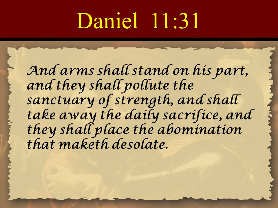 Daniel 11:31 And arms shall stand on his part, and they shall pollute the sanctuary of strength, and shall take away the daily sacrifice, and they sha
