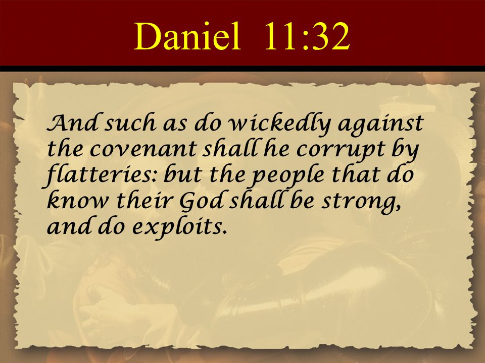 Daniel 11:32 And such as do wickedly against the covenant shall he corrupt by flatteries: but the people that do know their God shall be strong, and do exploits.