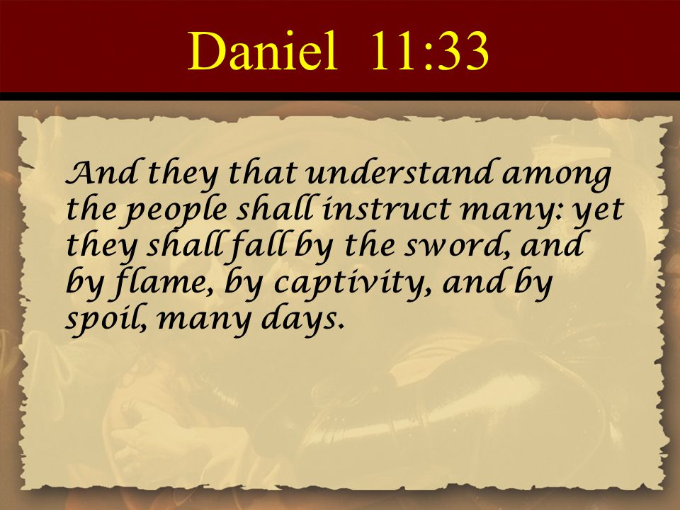 Daniel 11:33 And they that understand among the people shall instruct many: yet they shall fall by the sword, and by flame, by captivity, and by spoil, many days.