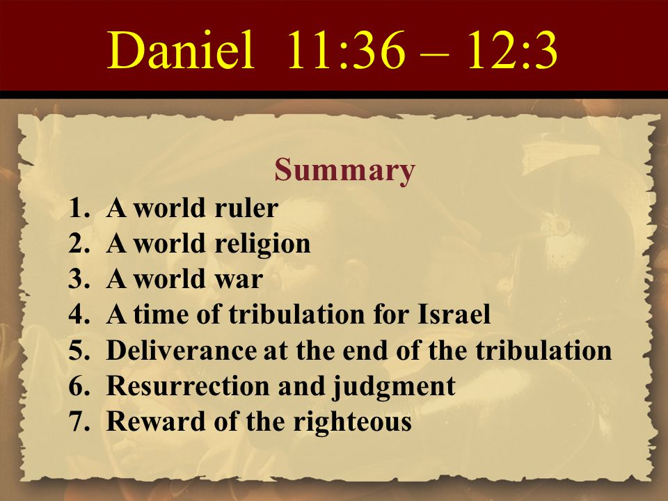Daniel 11:36 – 12:3 Summary 1.A world ruler 2.A world religion 3.A world war 4.A time of tribulation for Israel 5.Deliverance at the end of the tribul