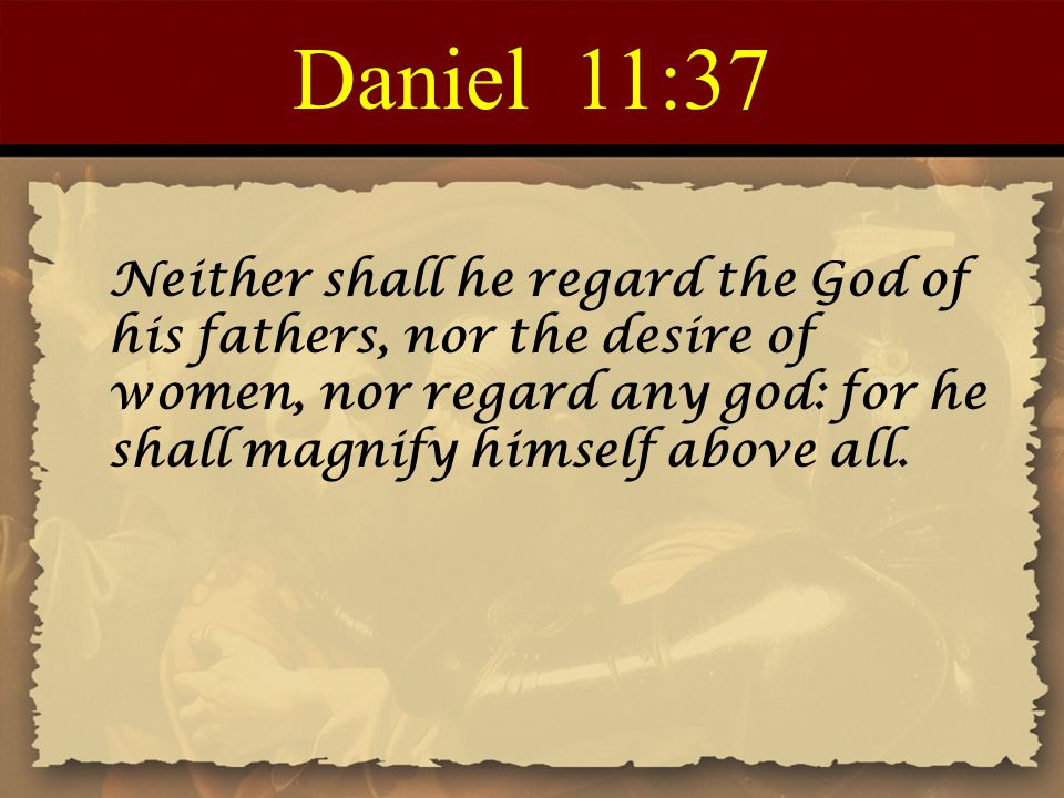 Daniel 11:37 Neither shall he regard the God of his fathers, nor the desire of women, nor regard any god: for he shall magnify himself above all.