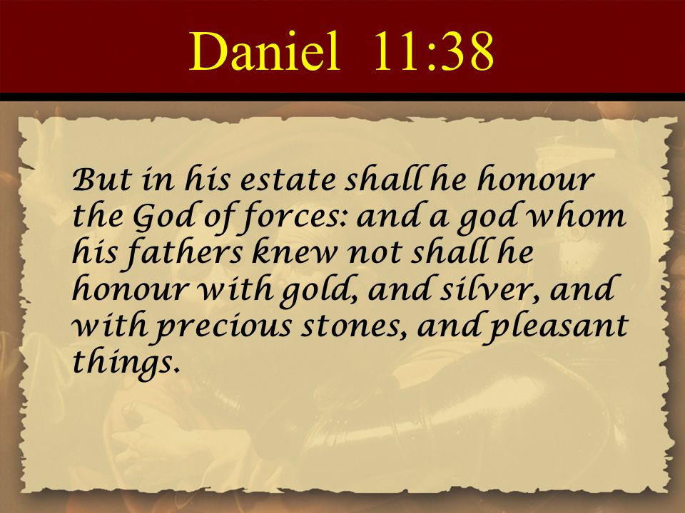 Daniel 11:38 But in his estate shall he honour the God of forces: and a god whom his fathers knew not shall he honour with gold, and silver, and with