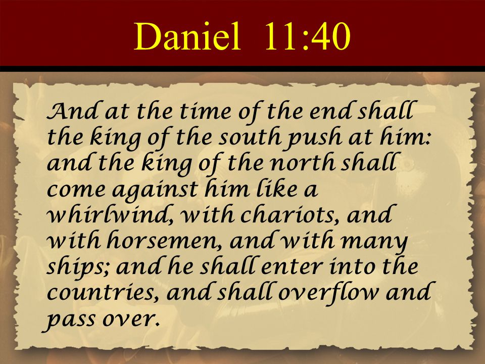 Daniel 11:40 And at the time of the end shall the king of the south push at him: and the king of the north shall come against him like a whirlwind, with chariots, and with horsemen, and with many ships; and he shall enter into the countries, and shall overflow and pass over.