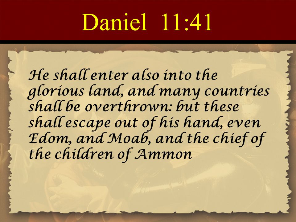 Daniel 11:41 He shall enter also into the glorious land, and many countries shall be overthrown: but these shall escape out of his hand, even Edom, and Moab, and the chief of the children of Ammon