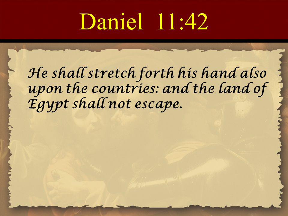 Daniel 11:42 He shall stretch forth his hand also upon the countries: and the land of Egypt shall not escape.