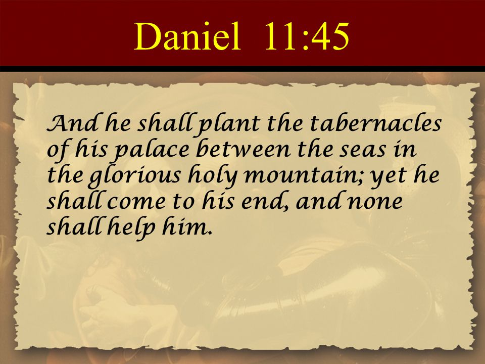 Daniel 11:45 And he shall plant the tabernacles of his palace between the seas in the glorious holy mountain; yet he shall come to his end, and none s