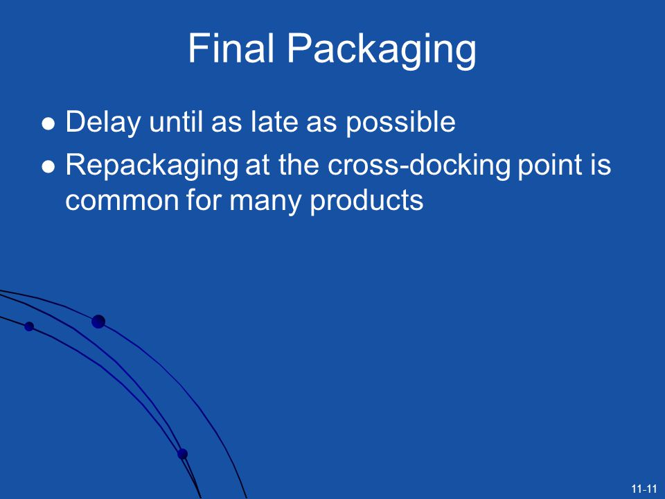 11-11 Final Packaging Delay until as late as possible Repackaging at the cross-docking point is common for many products