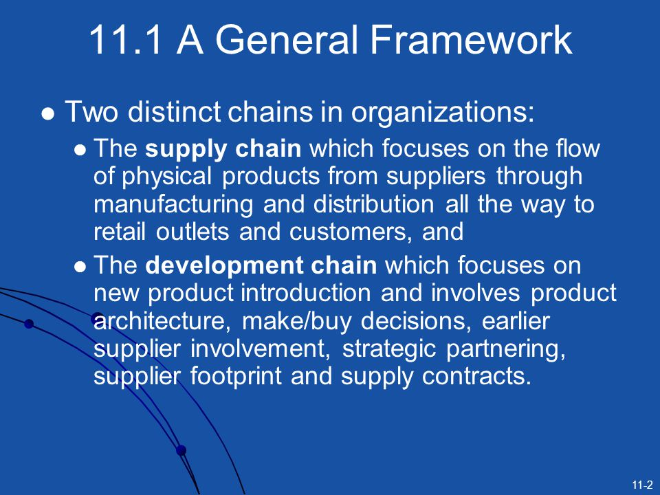 11-2 11.1 A General Framework Two distinct chains in organizations: The supply chain which focuses on the flow of physical products from suppliers thr