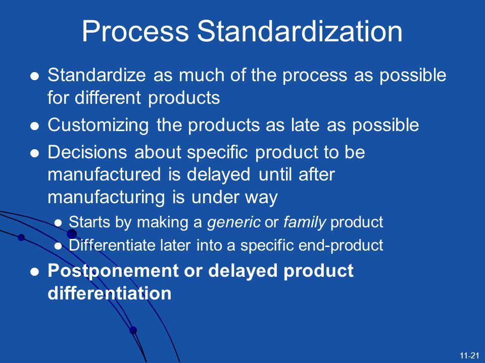 11-21 Process Standardization Standardize as much of the process as possible for different products Customizing the products as late as possible Decis