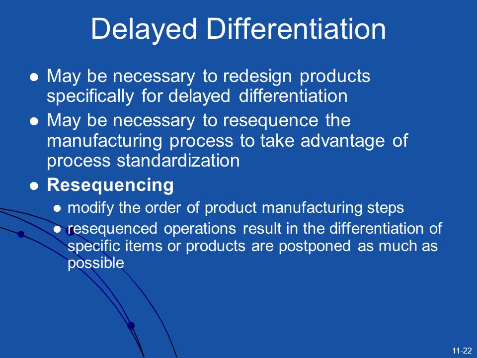 11-22 Delayed Differentiation May be necessary to redesign products specifically for delayed differentiation May be necessary to resequence the manufa