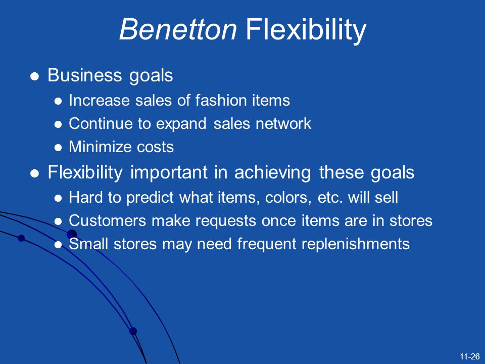11-26 Benetton Flexibility Business goals Increase sales of fashion items Continue to expand sales network Minimize costs Flexibility important in ach