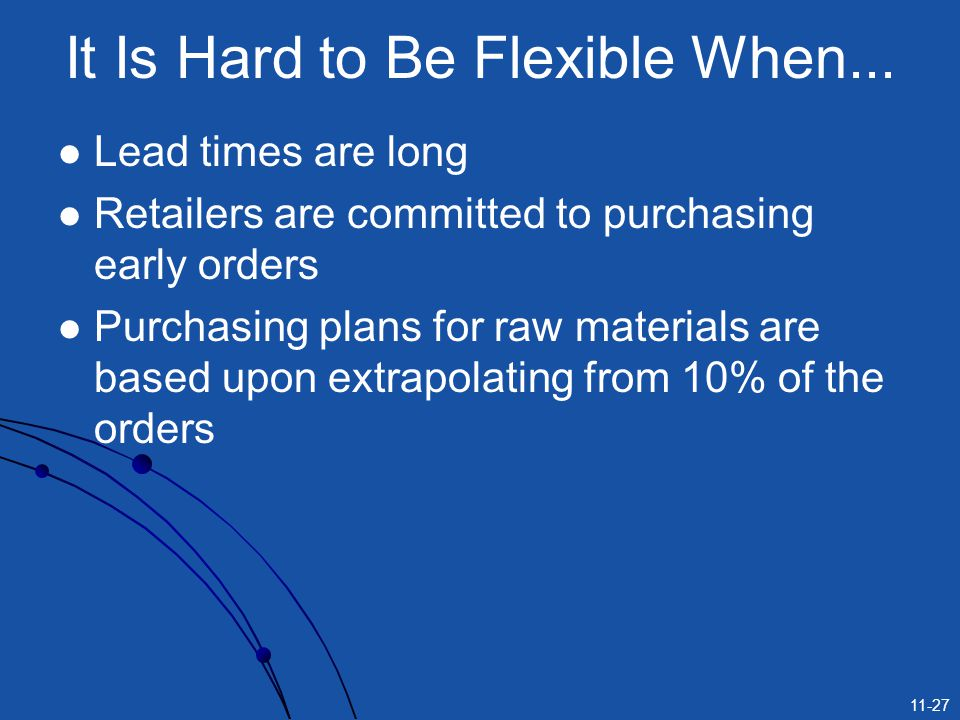 11-27 It Is Hard to Be Flexible When... Lead times are long Retailers are committed to purchasing early orders Purchasing plans for raw materials are