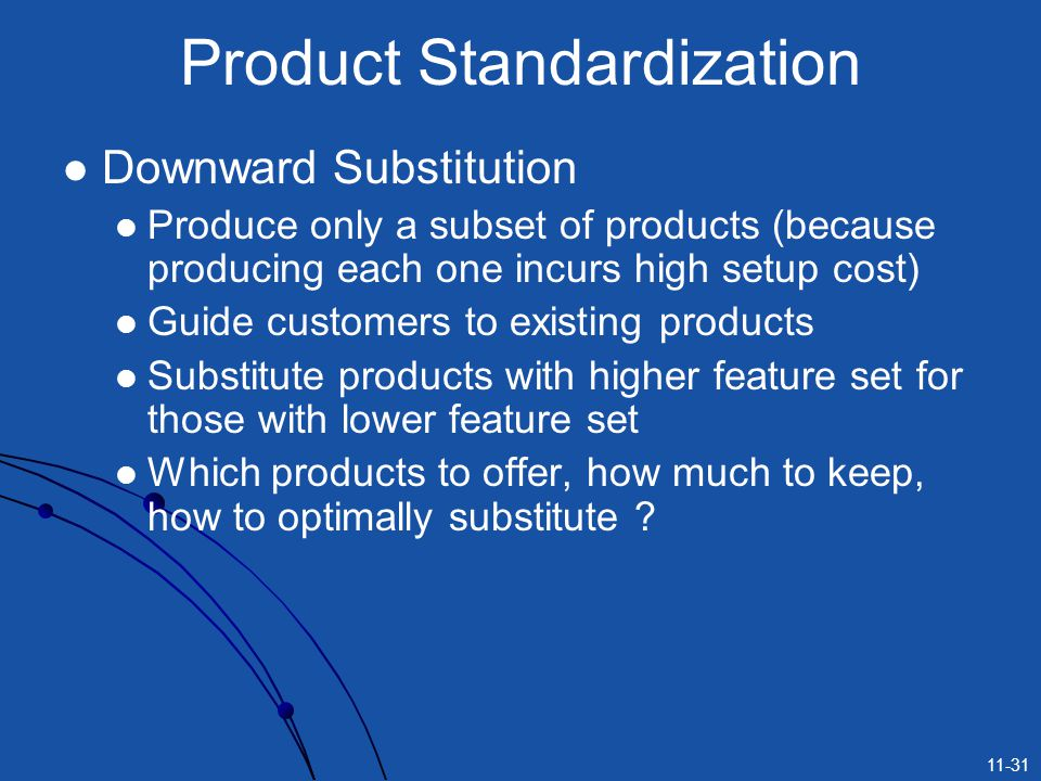 11-31 Product Standardization Downward Substitution Produce only a subset of products (because producing each one incurs high setup cost) Guide custom
