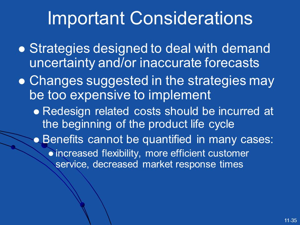 11-35 Important Considerations Strategies designed to deal with demand uncertainty and/or inaccurate forecasts Changes suggested in the strategies may
