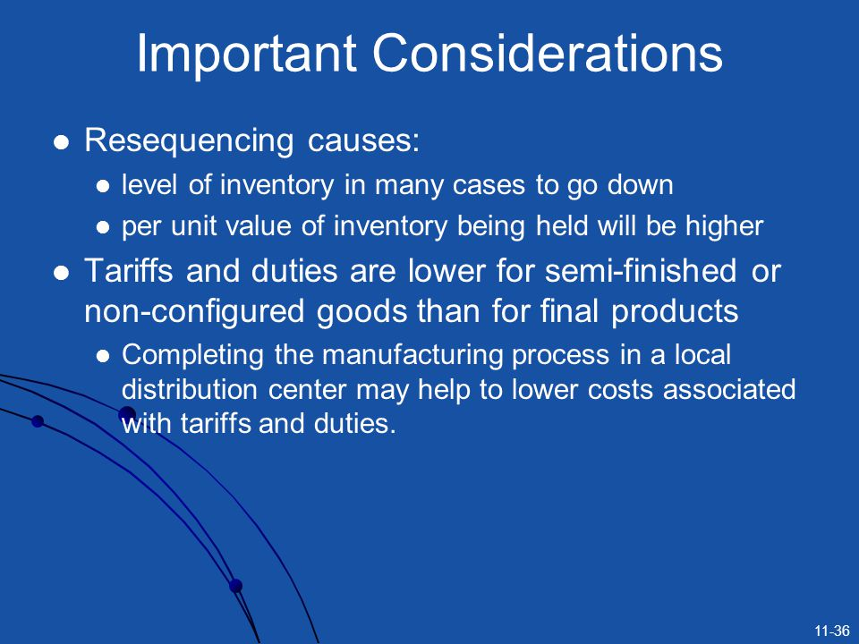 11-36 Resequencing causes: level of inventory in many cases to go down per unit value of inventory being held will be higher Tariffs and duties are lo