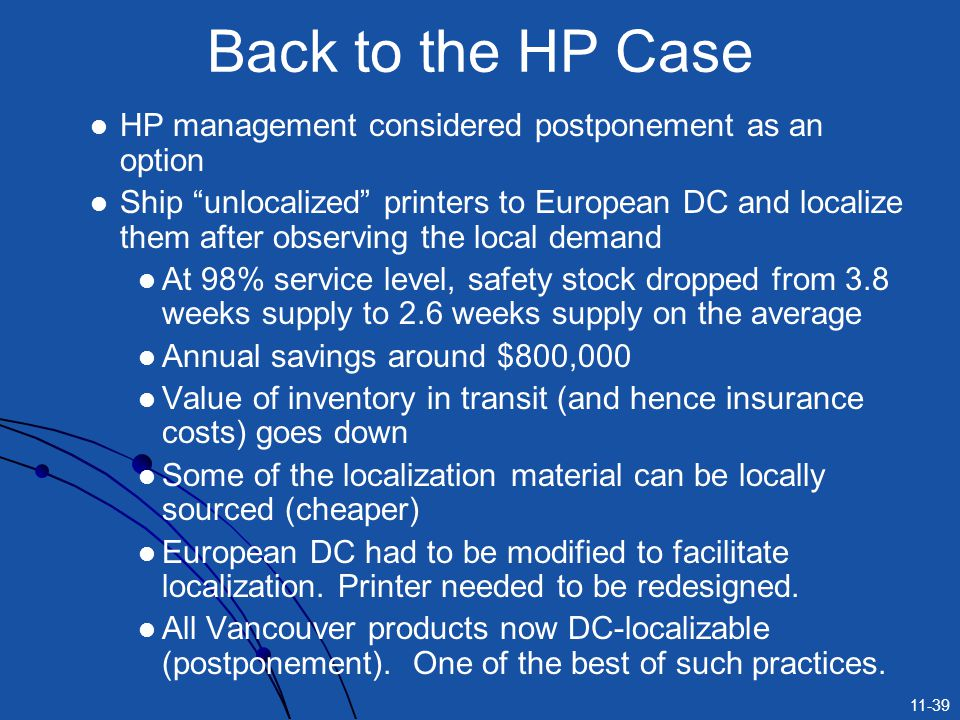 "11-39 HP management considered postponement as an option Ship ""unlocalized"" printers to European DC and localize them after observing the local demand"