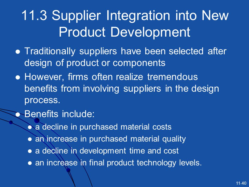 11-40 11.3 Supplier Integration into New Product Development Traditionally suppliers have been selected after design of product or components However,