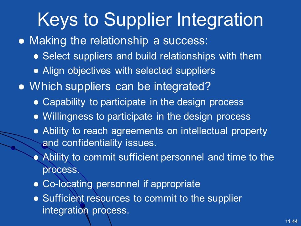 11-44 Keys to Supplier Integration Making the relationship a success: Select suppliers and build relationships with them Align objectives with selecte
