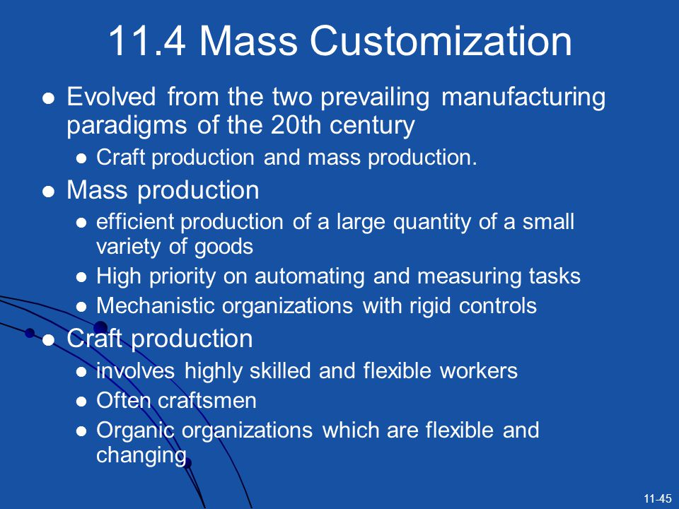 11-45 11.4 Mass Customization Evolved from the two prevailing manufacturing paradigms of the 20th century Craft production and mass production. Mass p