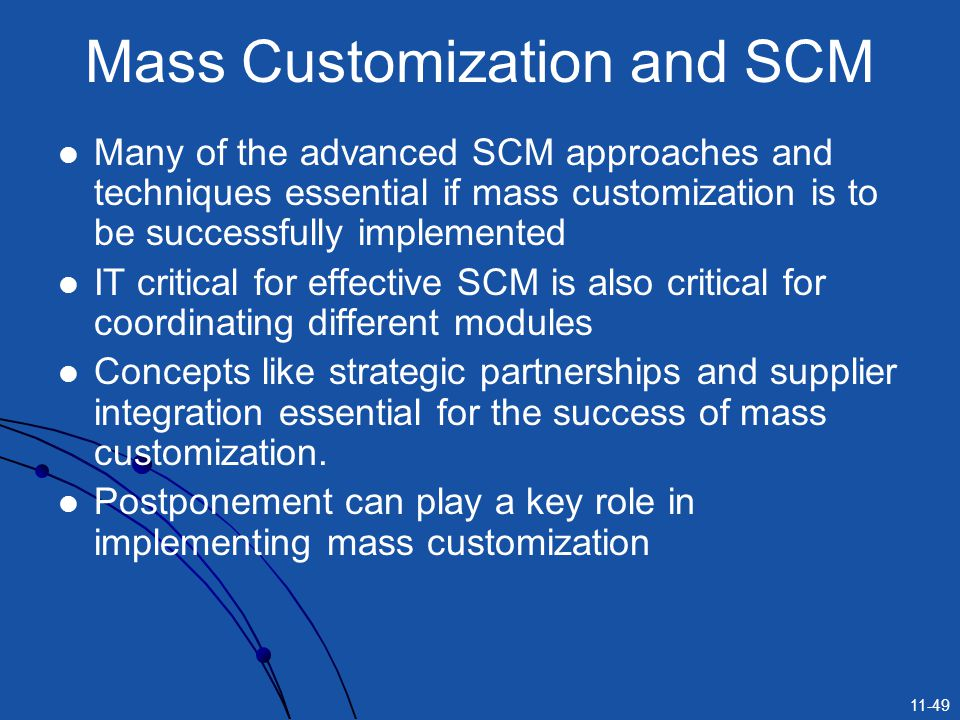 11-49 Mass Customization and SCM Many of the advanced SCM approaches and techniques essential if mass customization is to be successfully implemented