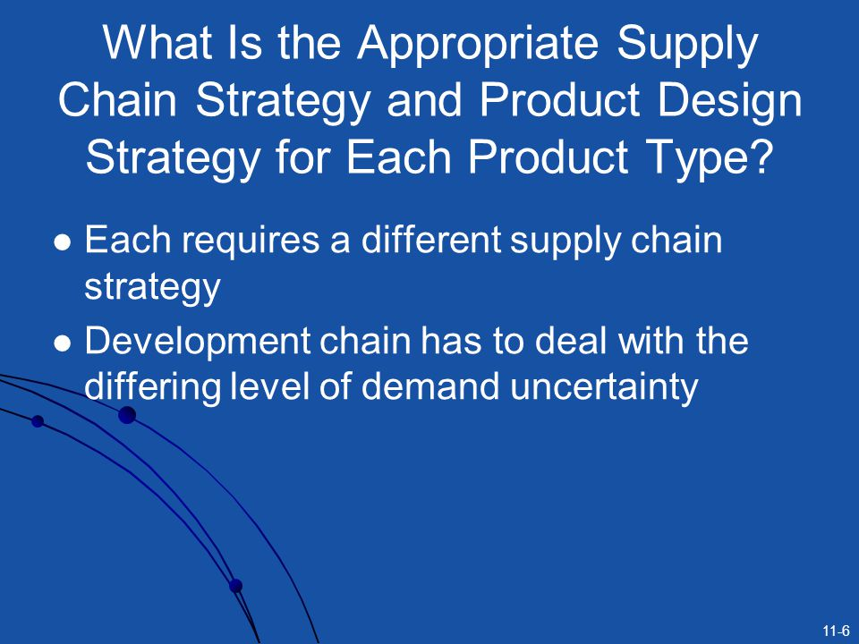 11-6 What Is the Appropriate Supply Chain Strategy and Product Design Strategy for Each Product Type? Each requires a different supply chain strategy