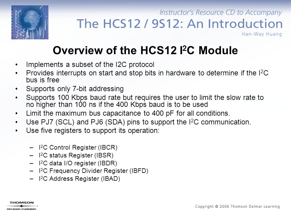 Overview of the HCS12 I 2 C Module Implements a subset of the I2C protocol Provides interrupts on start and stop bits in hardware to determine if the I 2 C bus is free Supports only 7-bit addressing Supports 100 Kbps baud rate but requires the user to limit the slow rate to no higher than 100 ns if the 400 Kbps baud is to be used Limit the maximum bus capacitance to 400 pF for all conditions.