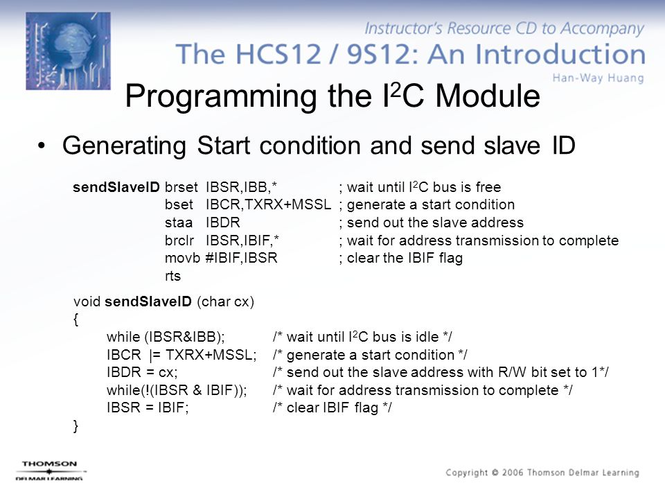sendSlaveIDbrsetIBSR,IBB,*; wait until I 2 C bus is free bsetIBCR,TXRX+MSSL; generate a start condition staaIBDR; send out the slave address brclrIBSR,IBIF,*; wait for address transmission to complete movb#IBIF,IBSR; clear the IBIF flag rts void sendSlaveID (char cx) { while (IBSR&IBB);/* wait until I 2 C bus is idle */ IBCR |= TXRX+MSSL;/* generate a start condition */ IBDR = cx;/* send out the slave address with R/W bit set to 1*/ while(!(IBSR & IBIF));/* wait for address transmission to complete */ IBSR = IBIF;/* clear IBIF flag */ } Programming the I 2 C Module Generating Start condition and send slave ID