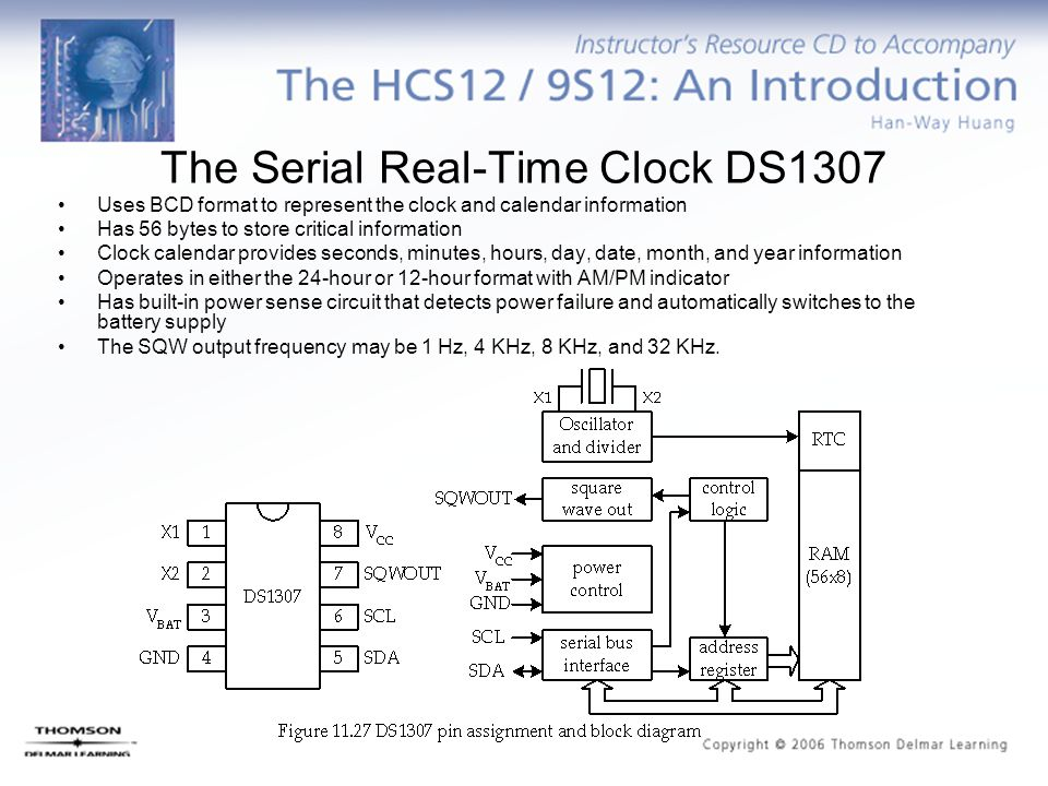 The Serial Real-Time Clock DS1307 Uses BCD format to represent the clock and calendar information Has 56 bytes to store critical information Clock calendar provides seconds, minutes, hours, day, date, month, and year information Operates in either the 24-hour or 12-hour format with AM/PM indicator Has built-in power sense circuit that detects power failure and automatically switches to the battery supply The SQW output frequency may be 1 Hz, 4 KHz, 8 KHz, and 32 KHz.