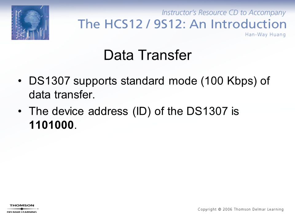 Data Transfer DS1307 supports standard mode (100 Kbps) of data transfer. The device address (ID) of the DS1307 is 1101000.