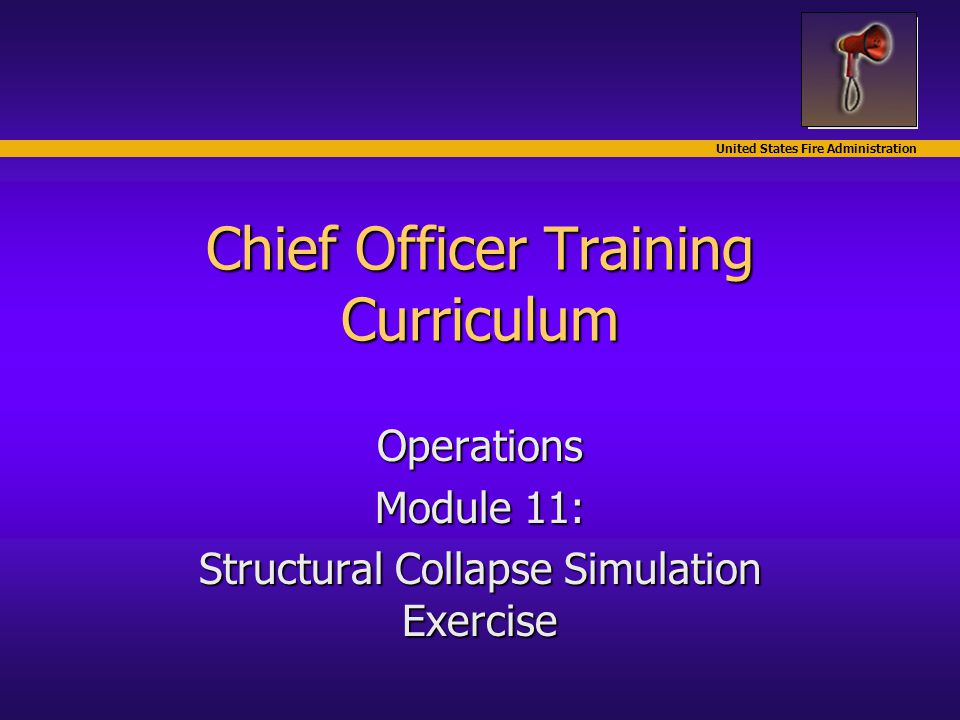 United States Fire Administration Chief Officer Training Curriculum Operations Module 11: Structural Collapse Simulation Exercise