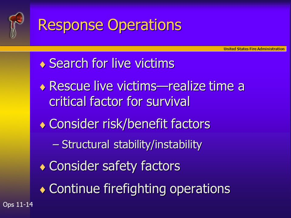 United States Fire Administration Ops 11-14 Response Operations  Search for live victims  Rescue live victims—realize time a critical factor for sur