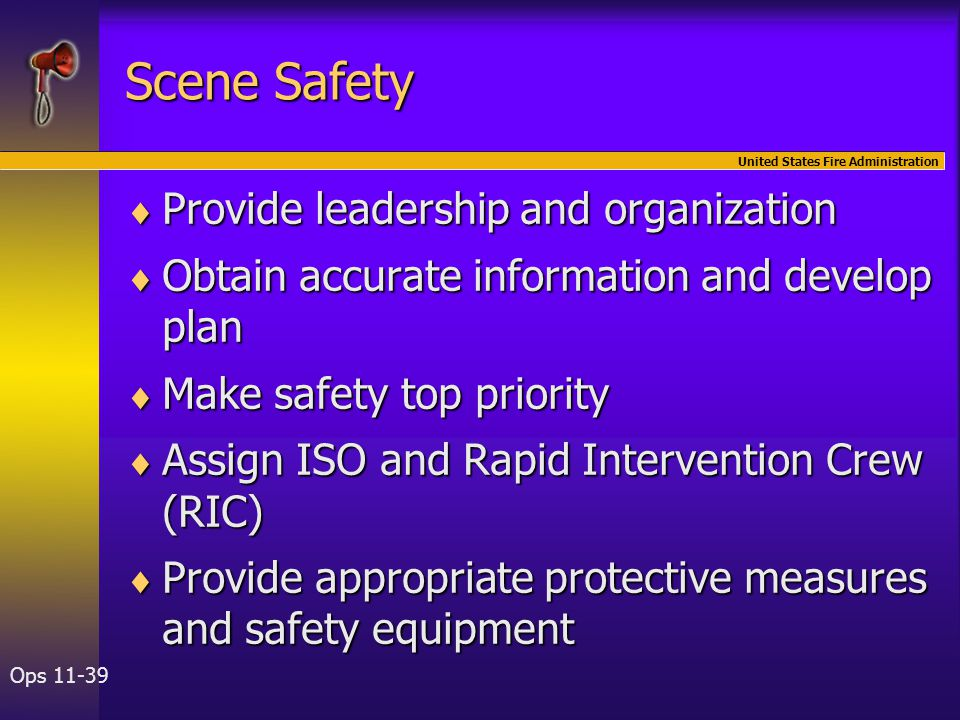 United States Fire Administration Ops 11-39 Scene Safety  Provide leadership and organization  Obtain accurate information and develop plan  Make s