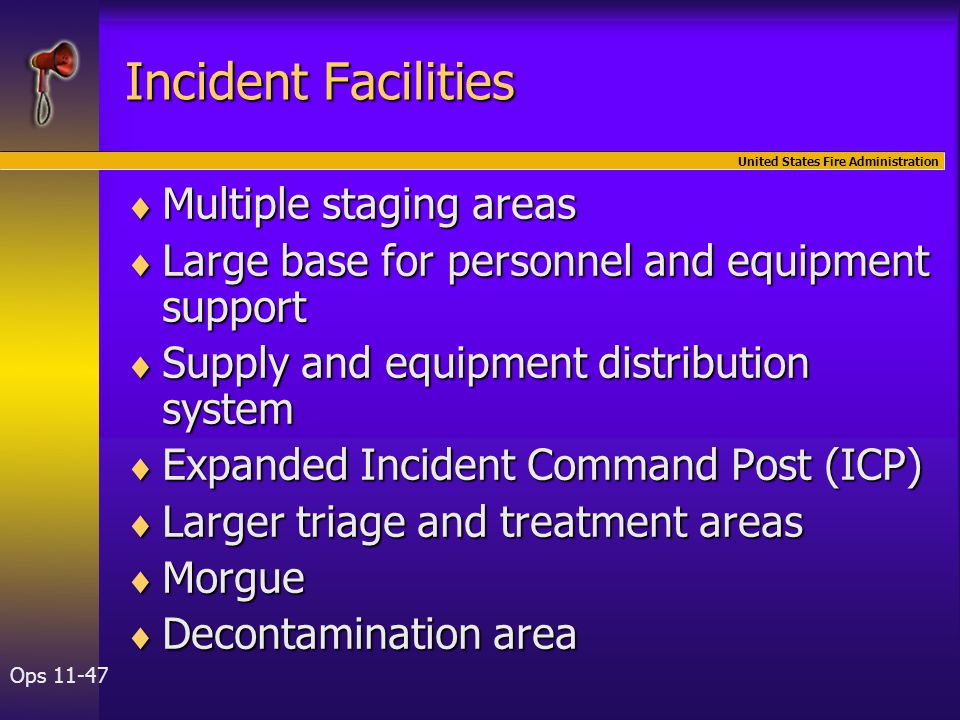 United States Fire Administration Ops 11-47 Incident Facilities  Multiple staging areas  Large base for personnel and equipment support  Supply and