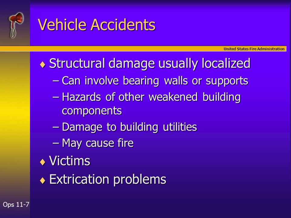 United States Fire Administration Ops 11-7 Vehicle Accidents  Structural damage usually localized –Can involve bearing walls or supports –Hazards of