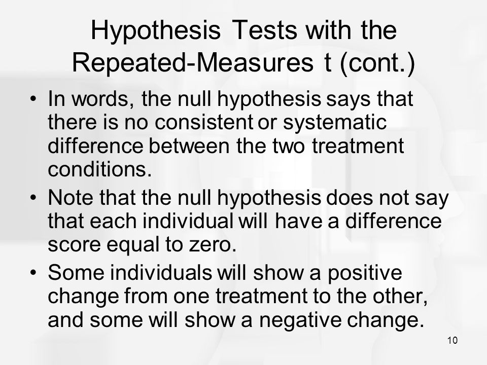 10 Hypothesis Tests with the Repeated-Measures t (cont.) In words, the null hypothesis says that there is no consistent or systematic difference betwe
