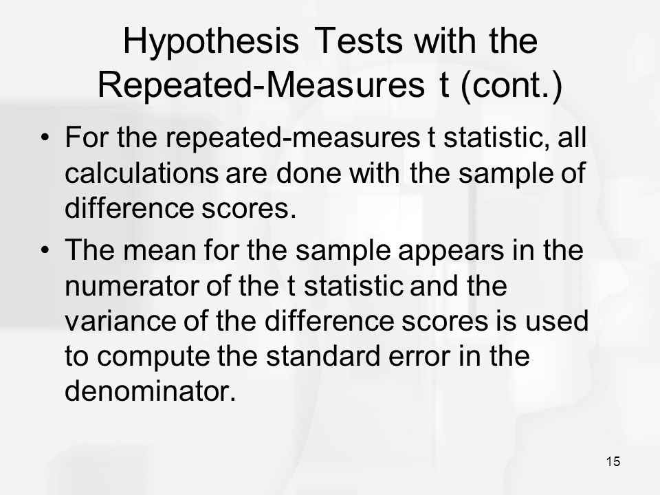 15 Hypothesis Tests with the Repeated-Measures t (cont.) For the repeated-measures t statistic, all calculations are done with the sample of differenc