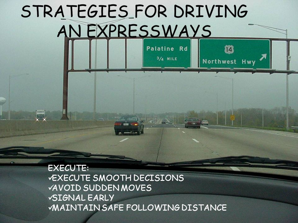 STRATEGIES FOR DRIVING AN EXPRESSWAYS EXECUTE: EXECUTE SMOOTH DECISIONS AVOID SUDDEN MOVES SIGNAL EARLY MAINTAIN SAFE FOLLOWING DISTANCE