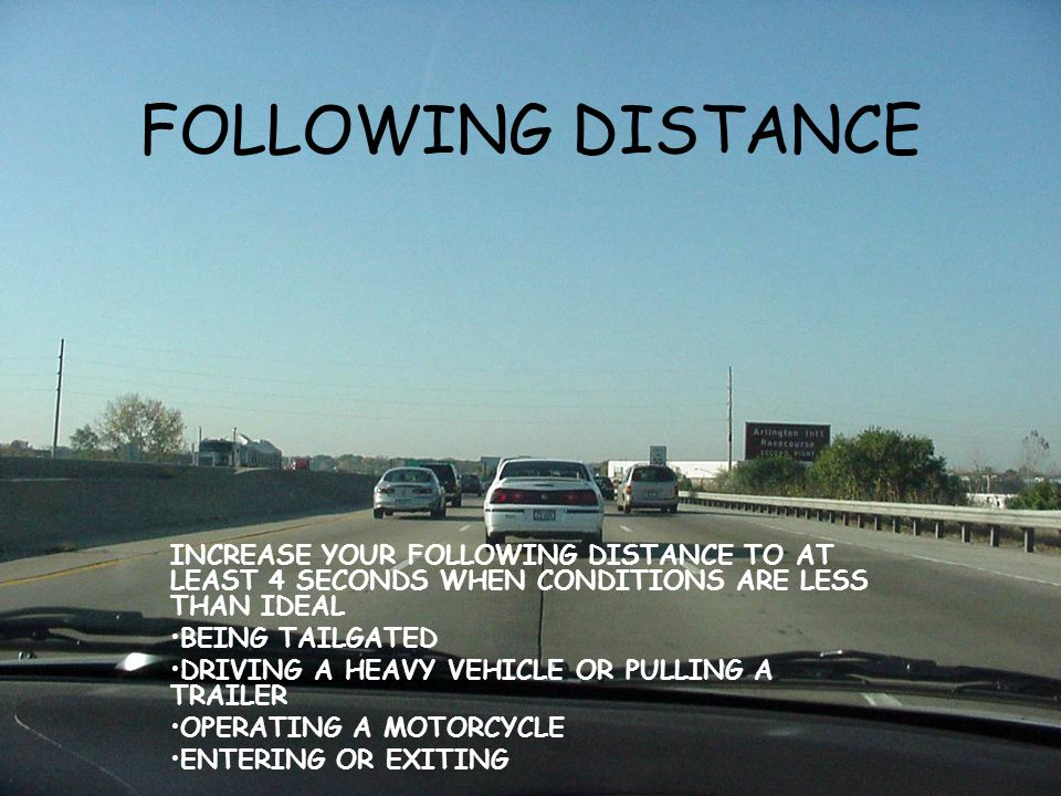 FOLLOWING DISTANCE INCREASE YOUR FOLLOWING DISTANCE TO AT LEAST 4 SECONDS WHEN CONDITIONS ARE LESS THAN IDEAL BEING TAILGATED DRIVING A HEAVY VEHICLE OR PULLING A TRAILER OPERATING A MOTORCYCLE ENTERING OR EXITING