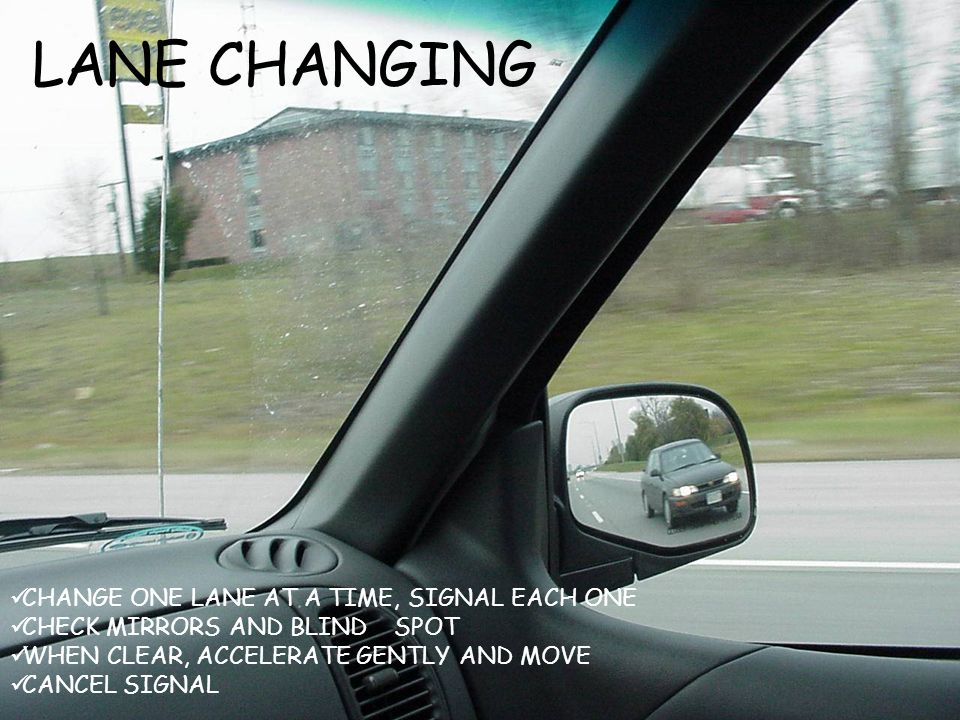 LANE CHANGING CHANGE ONE LANE AT A TIME, SIGNAL EACH ONE CHECK MIRRORS AND BLIND SPOT WHEN CLEAR, ACCELERATE GENTLY AND MOVE CANCEL SIGNAL