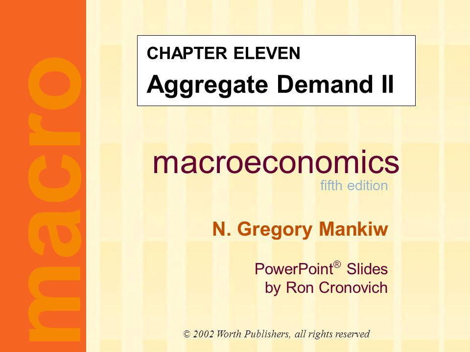 macroeconomics fifth edition N. Gregory Mankiw PowerPoint ® Slides by Ron Cronovich CHAPTER ELEVEN Aggregate Demand II macro © 2002 Worth Publishers,