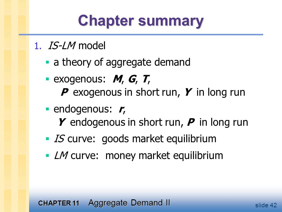 CHAPTER 11 Aggregate Demand II slide 42 Chapter summary 1. IS-LM model  a theory of aggregate demand  exogenous: M, G, T, P exogenous in short run,