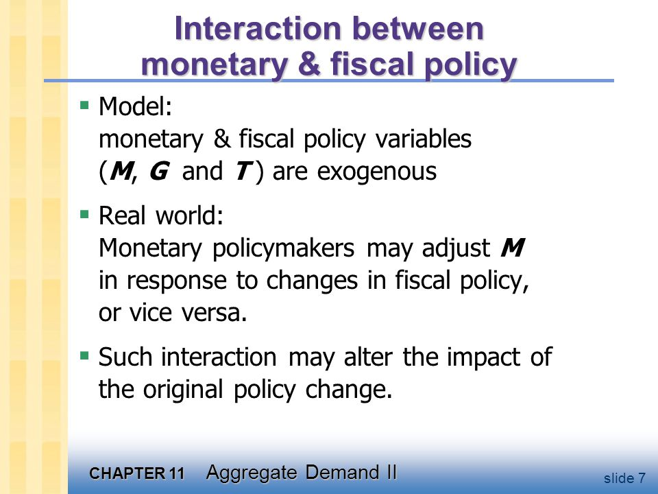 CHAPTER 11 Aggregate Demand II slide 7 Interaction between monetary & fiscal policy  Model: monetary & fiscal policy variables (M, G and T ) are exog