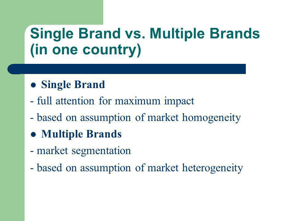 Single Brand vs. Multiple Brands (in one country) Single Brand - full attention for maximum impact - based on assumption of market homogeneity Multipl