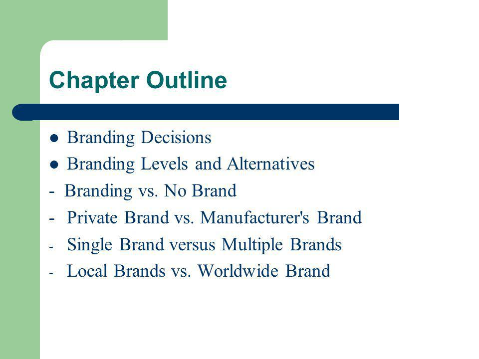 Chapter Outline Branding Decisions Branding Levels and Alternatives - Branding vs. No Brand -Private Brand vs. Manufacturer's Brand - Single Brand ver