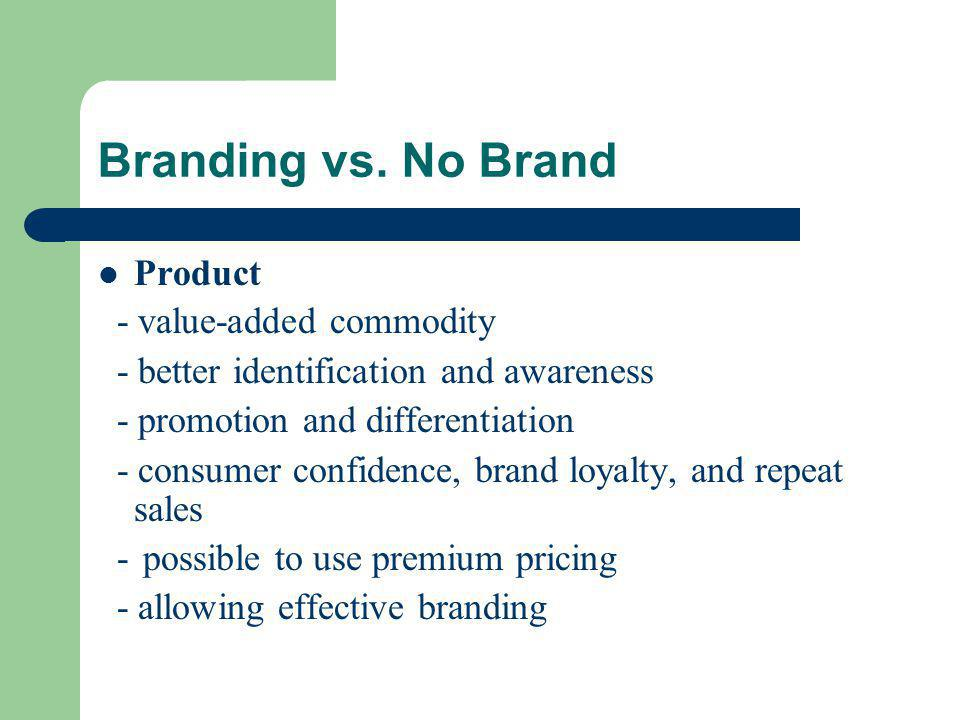 Branding vs. No Brand Product - value-added commodity - better identification and awareness - promotion and differentiation - consumer confidence, bra
