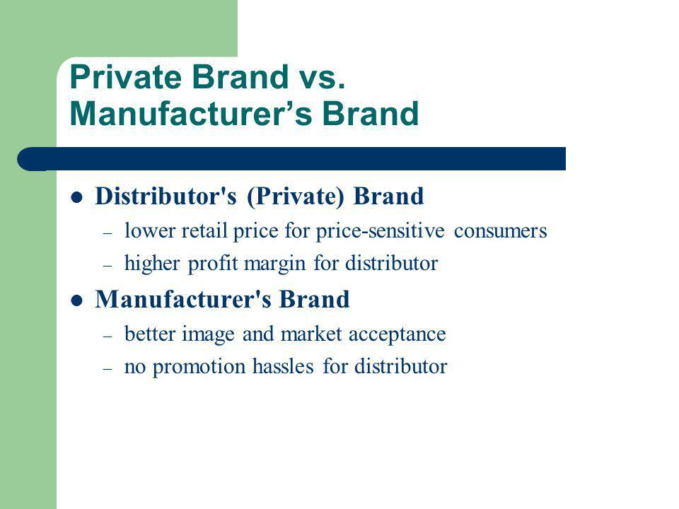 Private Brand vs. Manufacturer's Brand Distributor's (Private) Brand – lower retail price for price-sensitive consumers – higher profit margin for dis