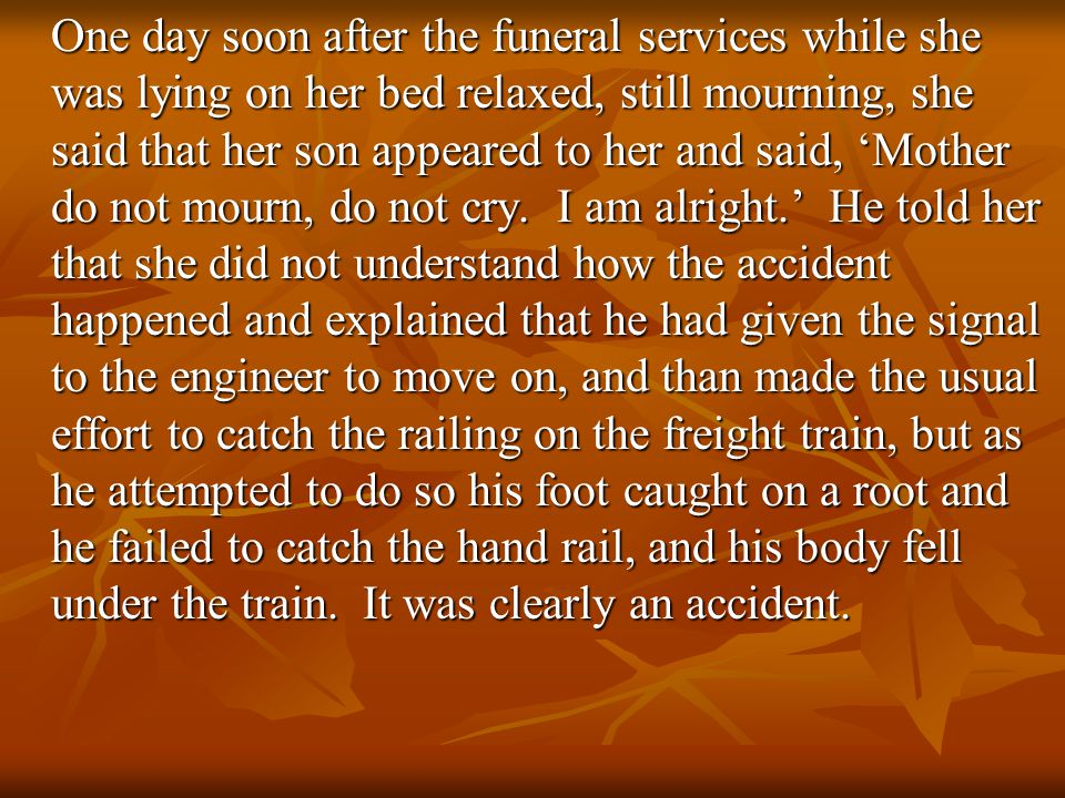 One day soon after the funeral services while she was lying on her bed relaxed, still mourning, she said that her son appeared to her and said, 'Mother do not mourn, do not cry.